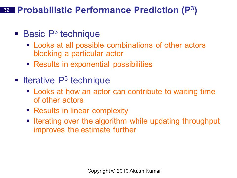 32 Copyright © 2010 Akash Kumar Probabilistic Performance Prediction (P 3 )  Basic P 3 technique  Looks at all possible combinations of other actors blocking a particular actor  Results in exponential possibilities  Iterative P 3 technique  Looks at how an actor can contribute to waiting time of other actors  Results in linear complexity  Iterating over the algorithm while updating throughput improves the estimate further
