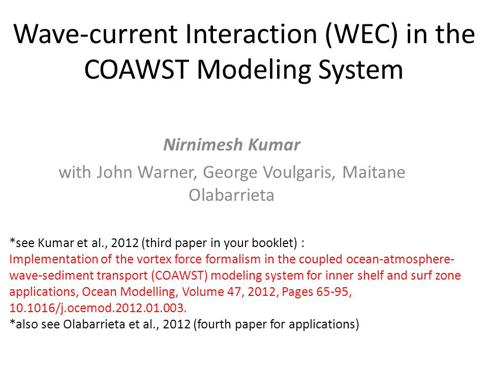 Wave-current Interaction (WEC) in the COAWST Modeling System Nirnimesh Kumar with John Warner, George Voulgaris, Maitane Olabarrieta *see Kumar et al., 2012 (third paper in your booklet) : Implementation of the vortex force formalism in the coupled ocean-atmosphere- wave-sediment transport (COAWST) modeling system for inner shelf and surf zone applications, Ocean Modelling, Volume 47, 2012, Pages 65-95, 10.1016/j.ocemod.2012.01.003.