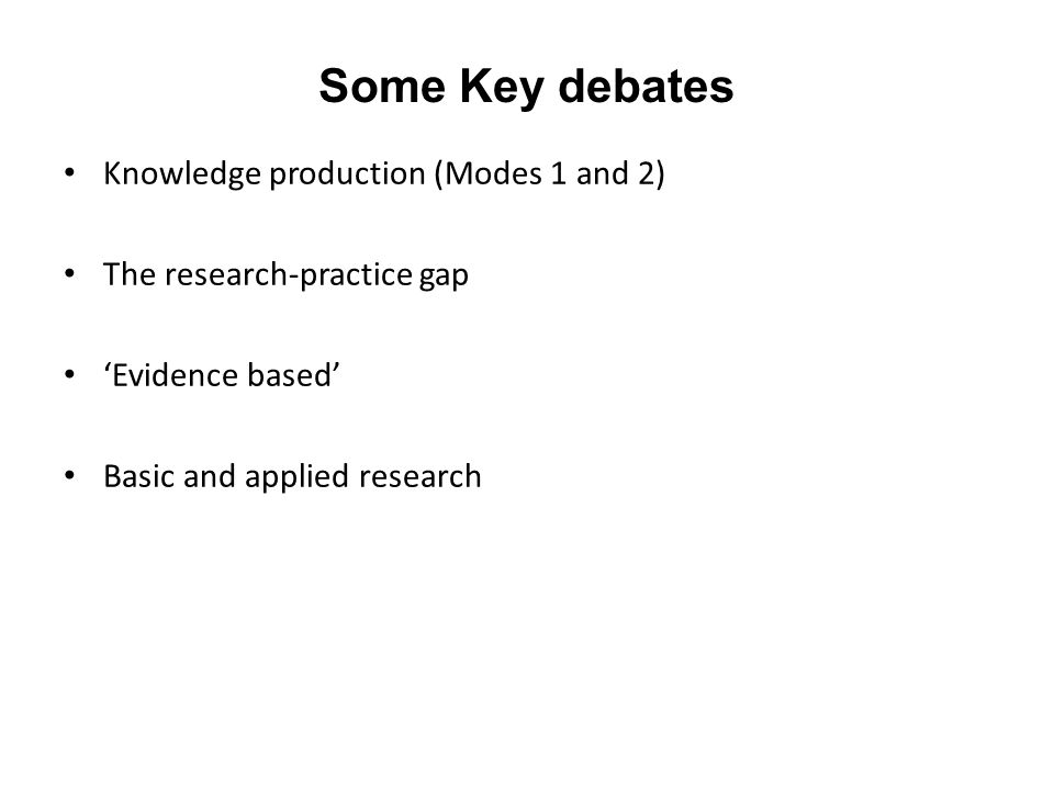 Some Key debates Knowledge production (Modes 1 and 2) The research-practice gap 'Evidence based' Basic and applied research