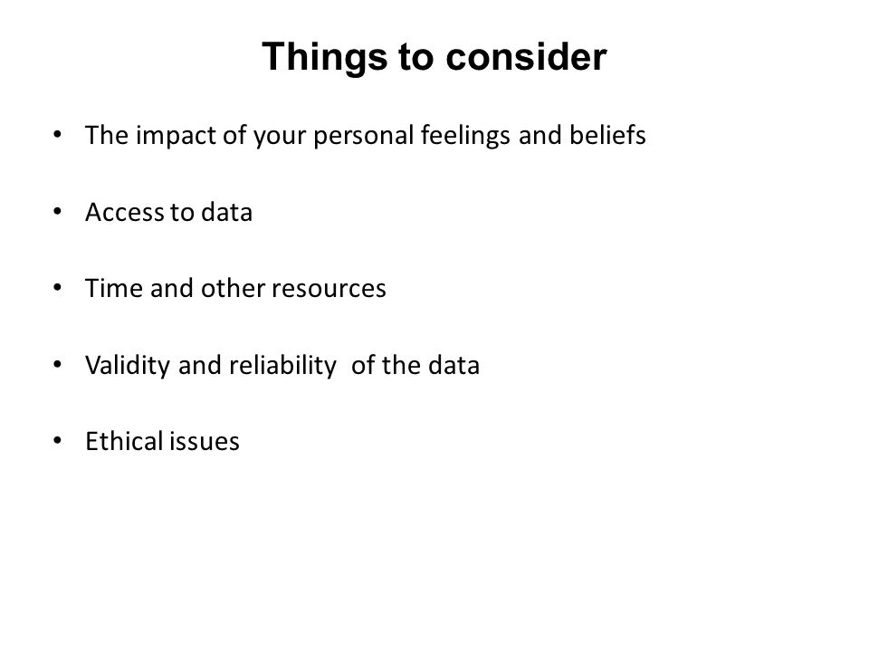 Things to consider The impact of your personal feelings and beliefs Access to data Time and other resources Validity and reliability of the data Ethical issues
