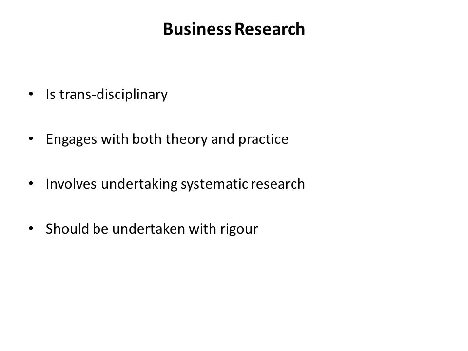 Business Research Is trans-disciplinary Engages with both theory and practice Involves undertaking systematic research Should be undertaken with rigour