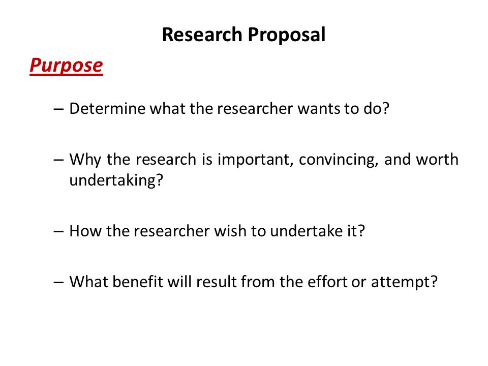 Research Proposal Purpose – Determine what the researcher wants to do.