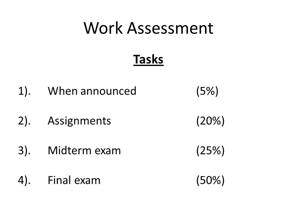 Work Assessment Tasks 1).When announced (5%) 2).Assignments (20%) 3).Midterm exam (25%) 4).Final exam (50%)