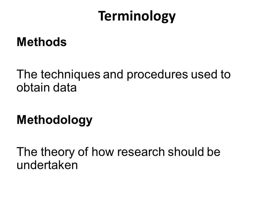 Terminology Methods The techniques and procedures used to obtain data Methodology The theory of how research should be undertaken
