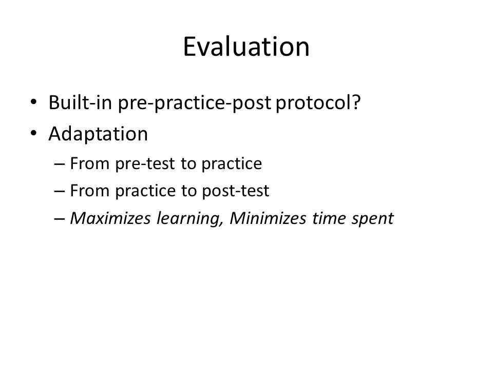 Evaluation Built-in pre-practice-post protocol? Adaptation – From pre-test to practice – From practice to post-test – Maximizes learning, Minimizes ti