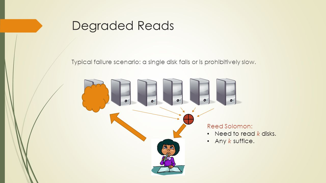 Degraded Reads Typical failure scenario: a single disk fails or is prohibitively slow.
