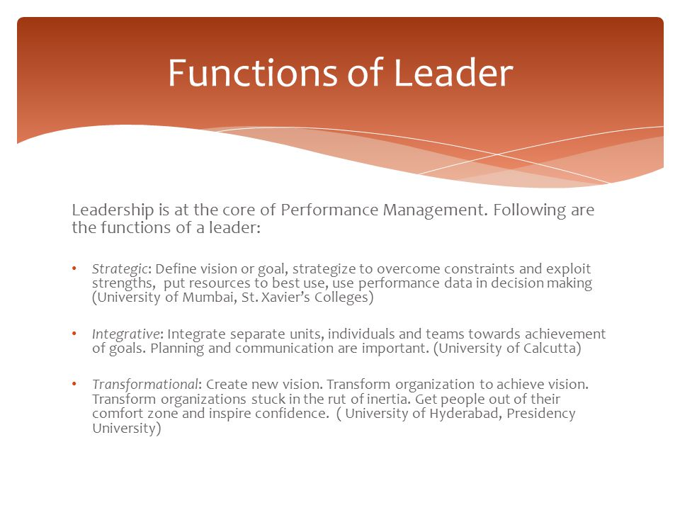 Functions of Leader Leadership is at the core of Performance Management. Following are the functions of a leader: Strategic: Define vision or goal, st