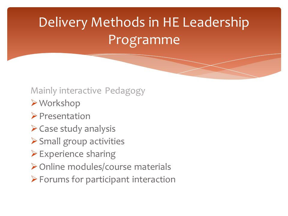 Delivery Methods in HE Leadership Programme Mainly interactive Pedagogy  Workshop  Presentation  Case study analysis  Small group activities  Exp