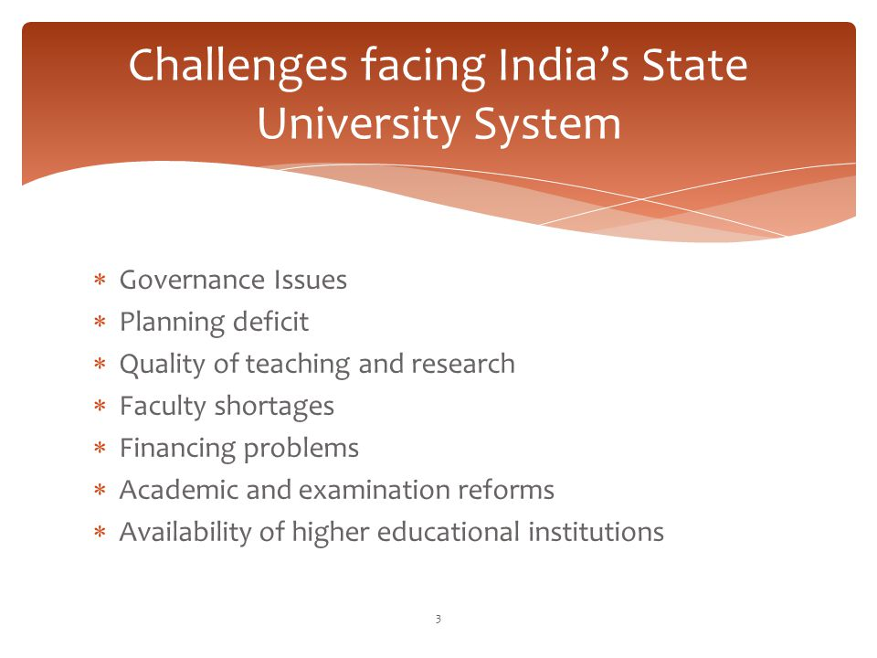 Challenges facing India's State University System  Governance Issues  Planning deficit  Quality of teaching and research  Faculty shortages  Fina