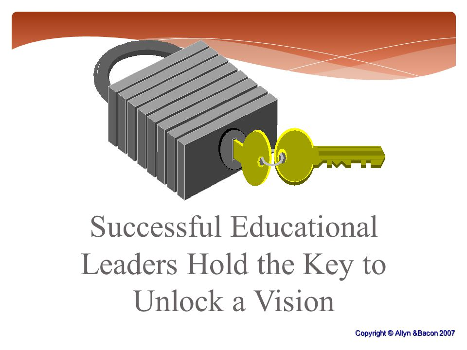 Successful Educational Leaders Hold the Key to Unlock a Vision Copyright © Allyn &Bacon 2007