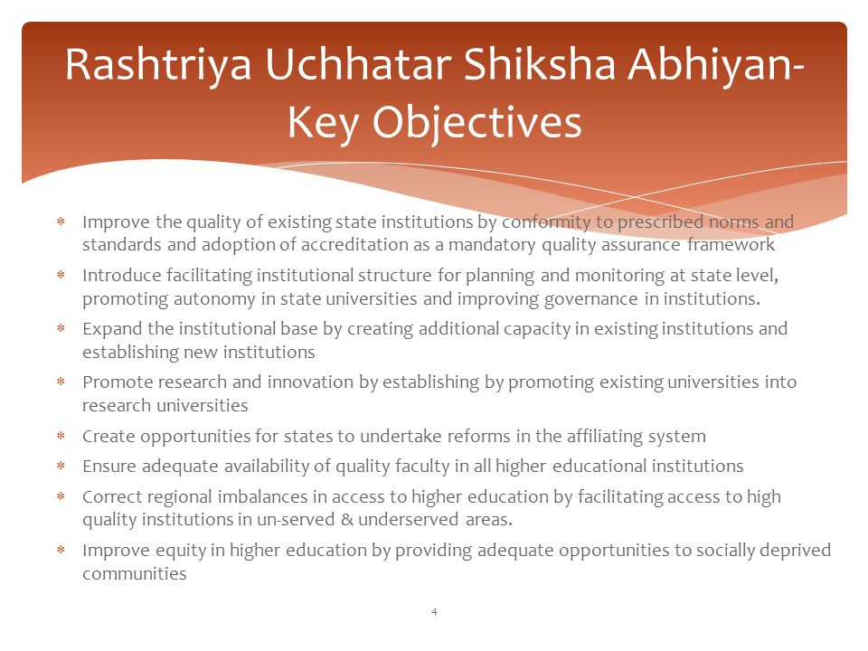 Rashtriya Uchhatar Shiksha Abhiyan- Key Objectives  Improve the quality of existing state institutions by conformity to prescribed norms and standard