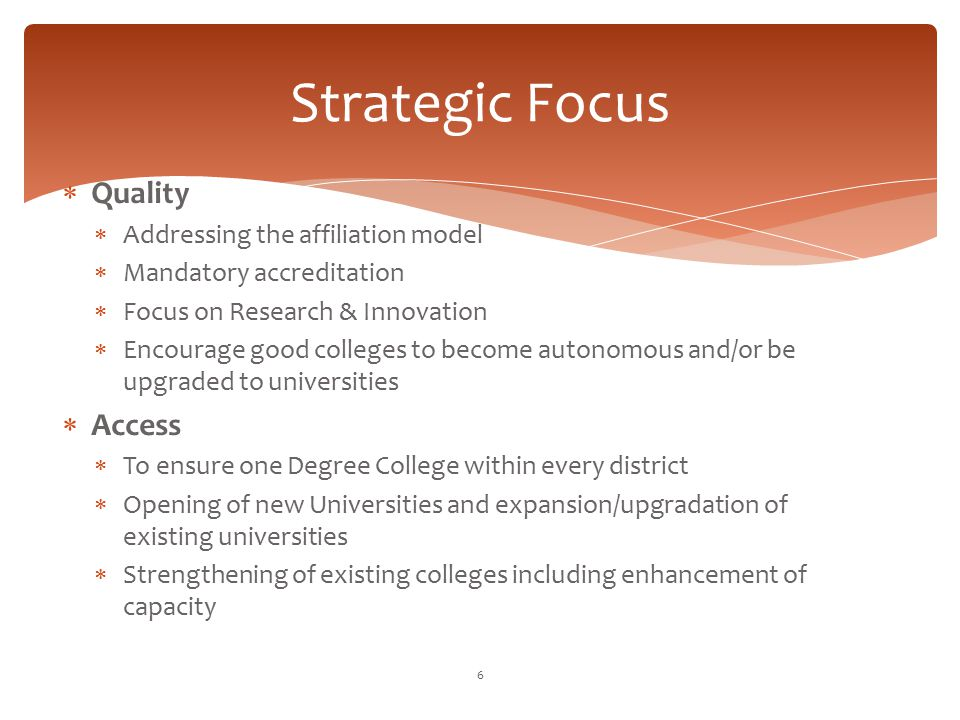 Strategic Focus  Quality  Addressing the affiliation model  Mandatory accreditation  Focus on Research & Innovation  Encourage good colleges to b