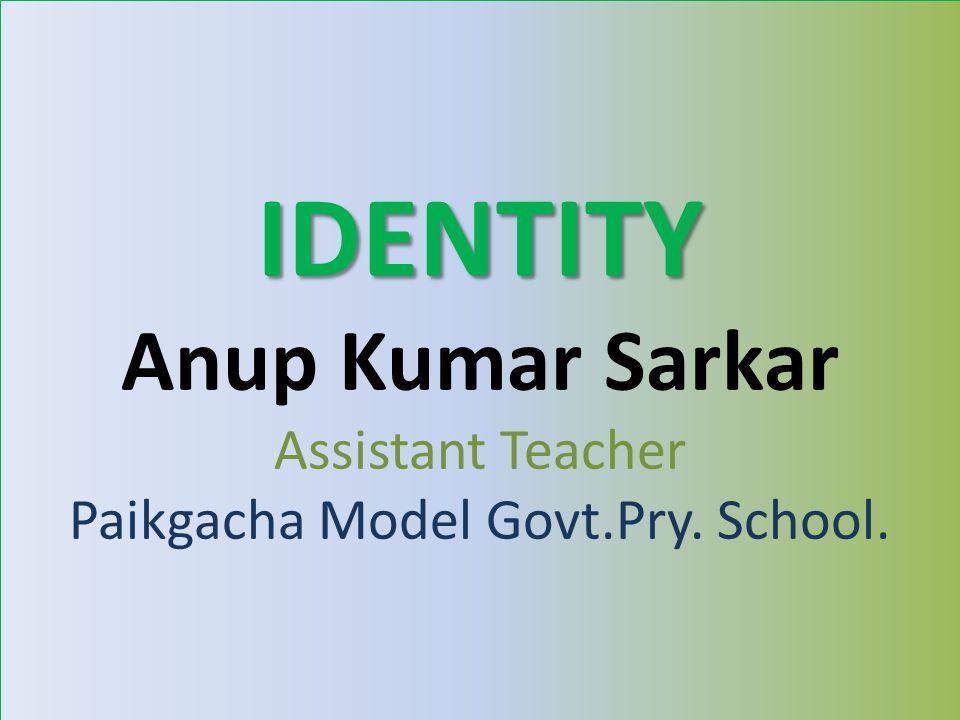 IDENTITY Anup Kumar Sarkar Assistant Teacher Paikgacha Model Govt.Pry. School.
