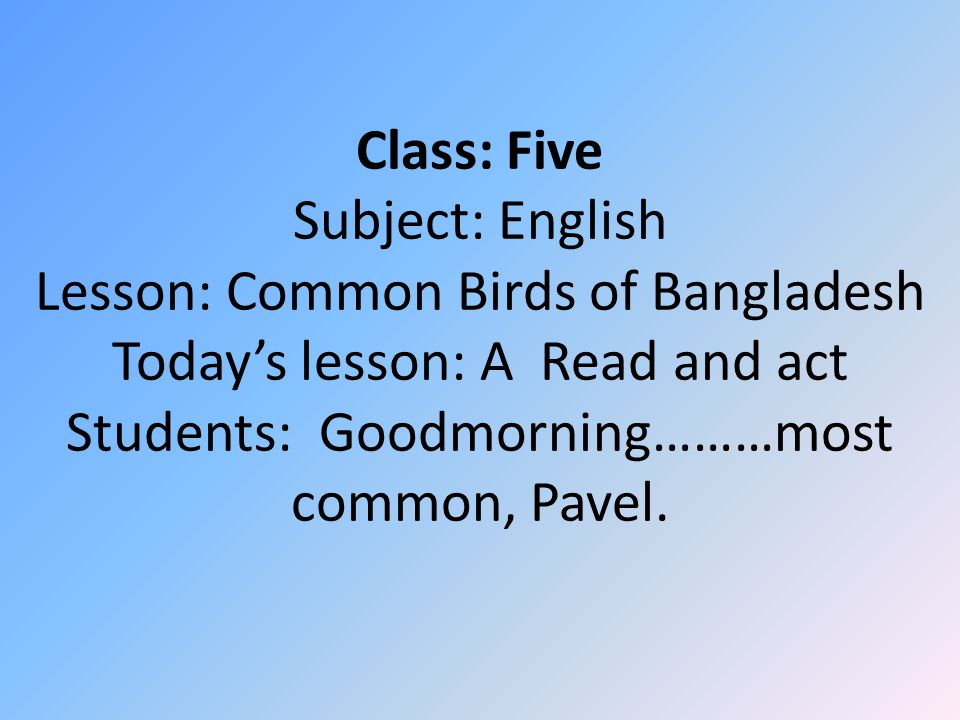 Class: Five Subject: English Lesson: Common Birds of Bangladesh Today's lesson: A Read and act Students: Goodmorning………most common, Pavel.