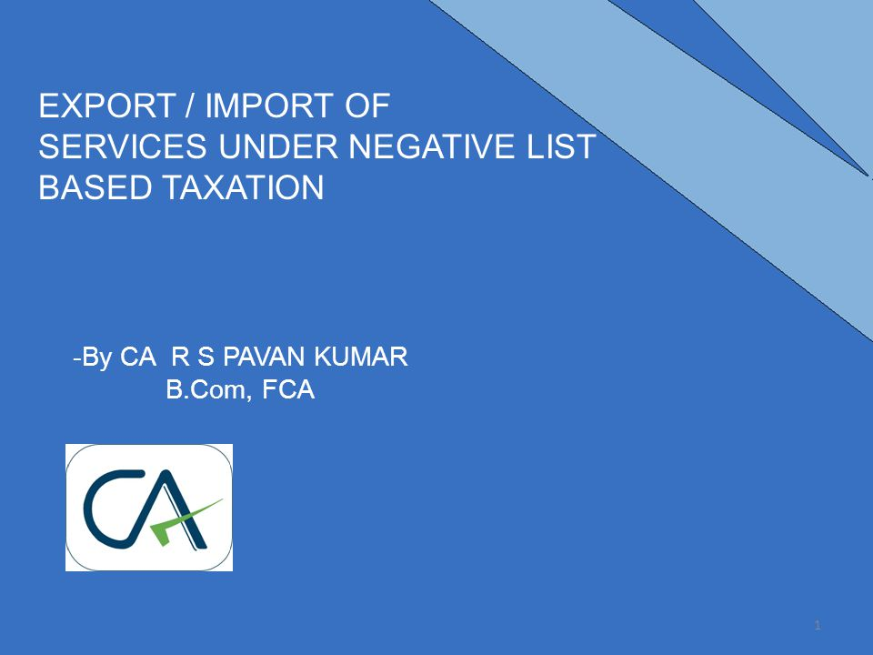 -By CA R S PAVAN KUMAR B.Com, FCA EXPORT / IMPORT OF SERVICES UNDER NEGATIVE LIST BASED TAXATION 1