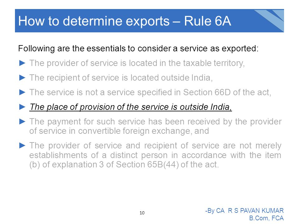 Following are the essentials to consider a service as exported: ►The provider of service is located in the taxable territory, ►The recipient of service is located outside India, ►The service is not a service specified in Section 66D of the act, ►The place of provision of the service is outside India, ►The payment for such service has been received by the provider of service in convertible foreign exchange, and ►The provider of service and recipient of service are not merely establishments of a distinct person in accordance with the item (b) of explanation 3 of Section 65B(44) of the act.