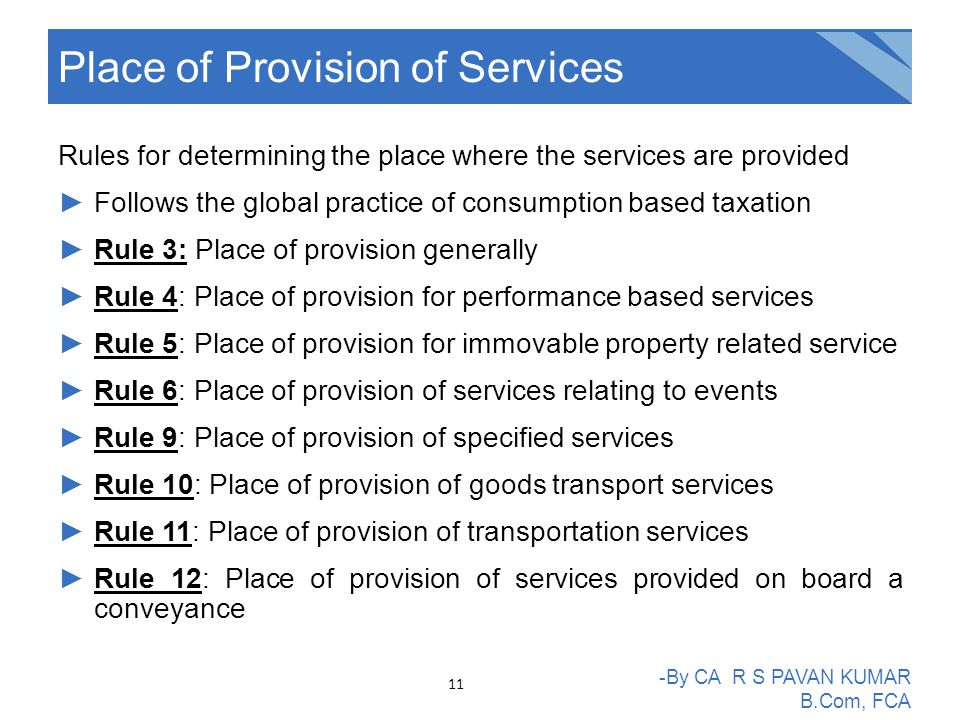 Rules for determining the place where the services are provided ►Follows the global practice of consumption based taxation ►Rule 3: Place of provision generally ►Rule 4: Place of provision for performance based services ►Rule 5: Place of provision for immovable property related service ►Rule 6: Place of provision of services relating to events ►Rule 9: Place of provision of specified services ►Rule 10: Place of provision of goods transport services ►Rule 11: Place of provision of transportation services ►Rule 12: Place of provision of services provided on board a conveyance Place of Provision of Services -By CA R S PAVAN KUMAR B.Com, FCA 11