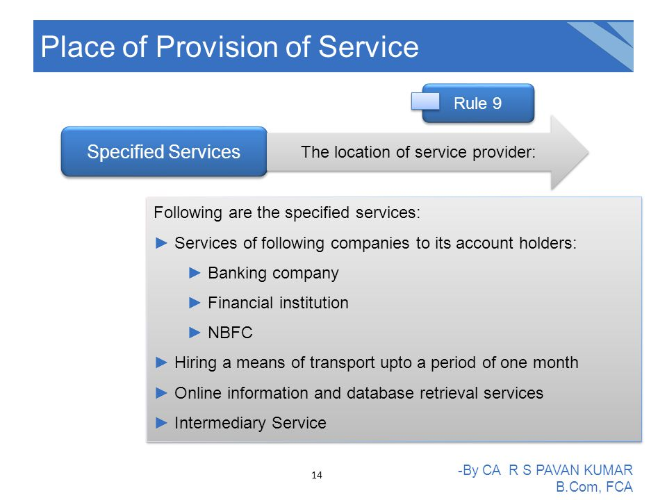 Place of Provision of Service -By CA R S PAVAN KUMAR B.Com, FCA Specified Services The location of service provider: Following are the specified services: ►Services of following companies to its account holders: ►Banking company ►Financial institution ►NBFC ►Hiring a means of transport upto a period of one month ►Online information and database retrieval services ►Intermediary Service Following are the specified services: ►Services of following companies to its account holders: ►Banking company ►Financial institution ►NBFC ►Hiring a means of transport upto a period of one month ►Online information and database retrieval services ►Intermediary Service Rule 9 14