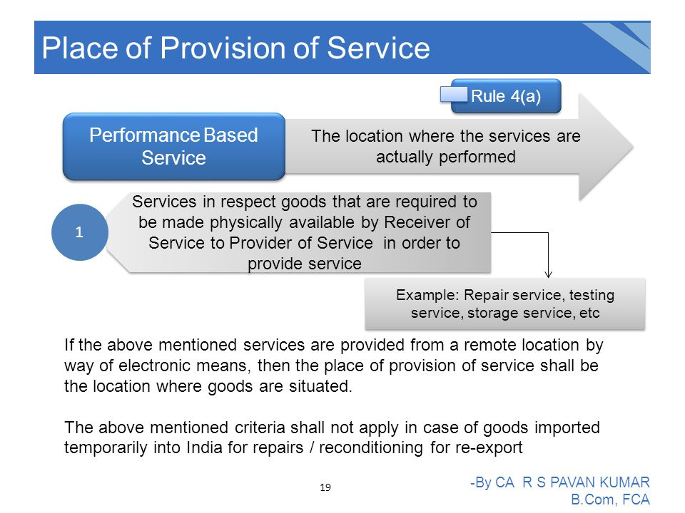 Place of Provision of Service -By CA R S PAVAN KUMAR B.Com, FCA Performance Based Service The location where the services are actually performed Services in respect goods that are required to be made physically available by Receiver of Service to Provider of Service in order to provide service 1 Example: Repair service, testing service, storage service, etc If the above mentioned services are provided from a remote location by way of electronic means, then the place of provision of service shall be the location where goods are situated.