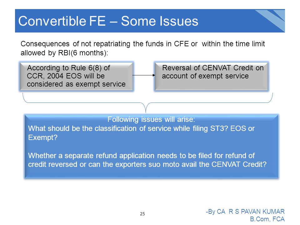 Convertible FE – Some Issues -By CA R S PAVAN KUMAR B.Com, FCA According to Rule 6(8) of CCR, 2004 EOS will be considered as exempt service Consequences of not repatriating the funds in CFE or within the time limit allowed by RBI(6 months): Reversal of CENVAT Credit on account of exempt service Following issues will arise: What should be the classification of service while filing ST3.