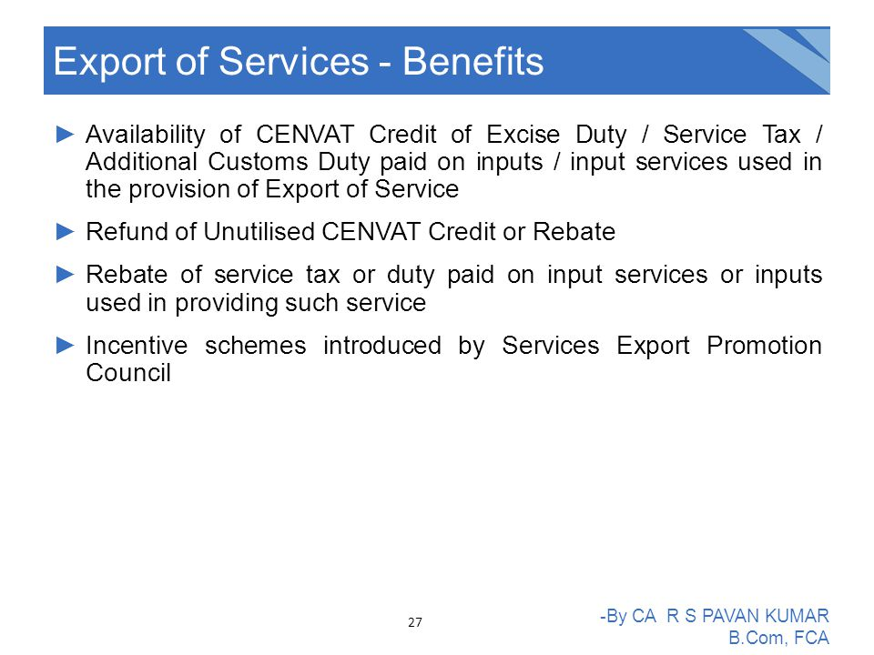 ►Availability of CENVAT Credit of Excise Duty / Service Tax / Additional Customs Duty paid on inputs / input services used in the provision of Export of Service ►Refund of Unutilised CENVAT Credit or Rebate ►Rebate of service tax or duty paid on input services or inputs used in providing such service ►Incentive schemes introduced by Services Export Promotion Council Export of Services - Benefits -By CA R S PAVAN KUMAR B.Com, FCA 27