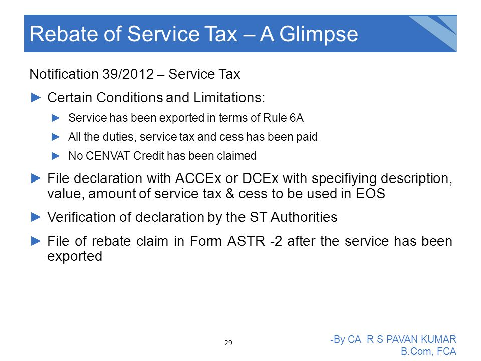 Notification 39/2012 – Service Tax ►Certain Conditions and Limitations: ►Service has been exported in terms of Rule 6A ►All the duties, service tax and cess has been paid ►No CENVAT Credit has been claimed ►File declaration with ACCEx or DCEx with specifiying description, value, amount of service tax & cess to be used in EOS ►Verification of declaration by the ST Authorities ►File of rebate claim in Form ASTR -2 after the service has been exported Rebate of Service Tax – A Glimpse -By CA R S PAVAN KUMAR B.Com, FCA 29