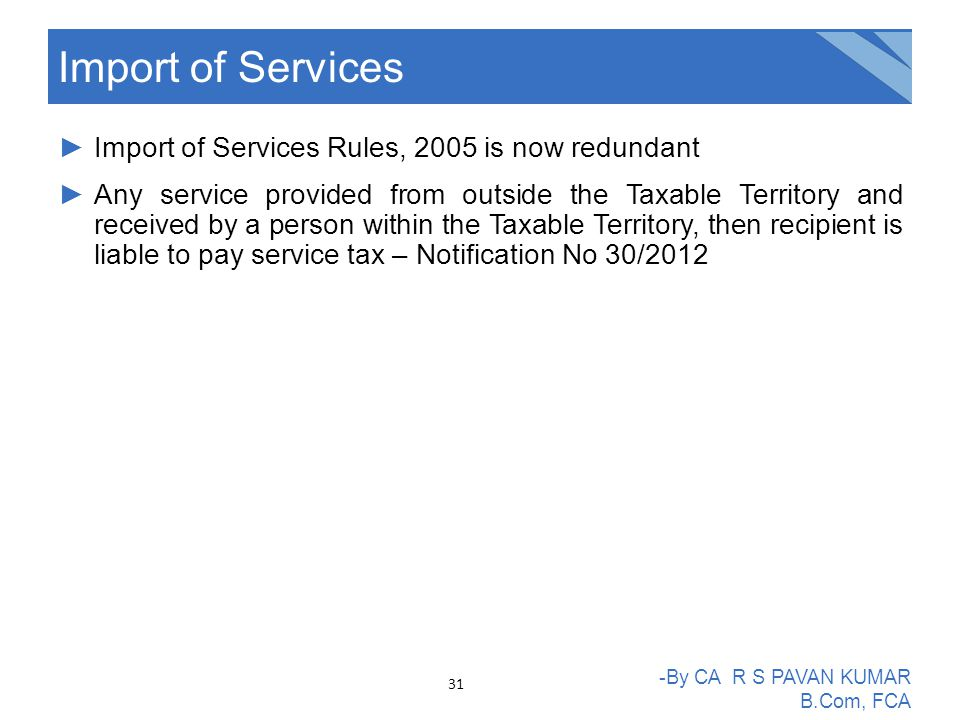 ►Import of Services Rules, 2005 is now redundant ►Any service provided from outside the Taxable Territory and received by a person within the Taxable Territory, then recipient is liable to pay service tax – Notification No 30/2012 Import of Services -By CA R S PAVAN KUMAR B.Com, FCA 31