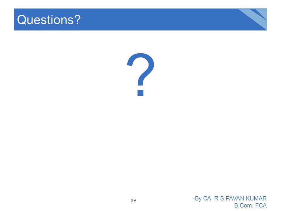 ? Questions? -By CA R S PAVAN KUMAR B.Com, FCA 39