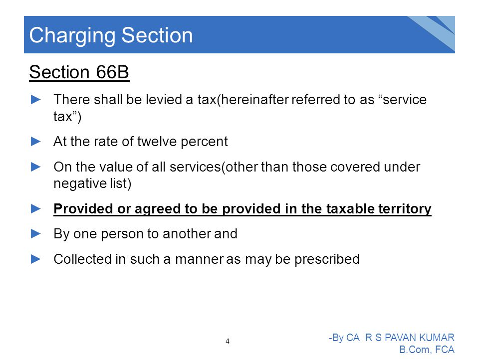 Section 66B ►There shall be levied a tax(hereinafter referred to as service tax ) ►At the rate of twelve percent ►On the value of all services(other than those covered under negative list) ►Provided or agreed to be provided in the taxable territory ►By one person to another and ►Collected in such a manner as may be prescribed Charging Section -By CA R S PAVAN KUMAR B.Com, FCA 4