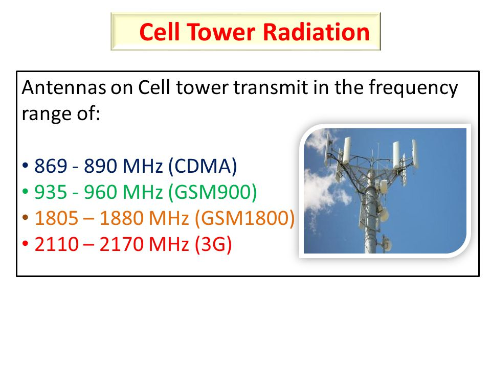 Antennas on Cell tower transmit in the frequency range of: 869 - 890 MHz (CDMA) 935 - 960 MHz (GSM900) 1805 – 1880 MHz (GSM1800) 2110 – 2170 MHz (3G) Cell Tower Radiation