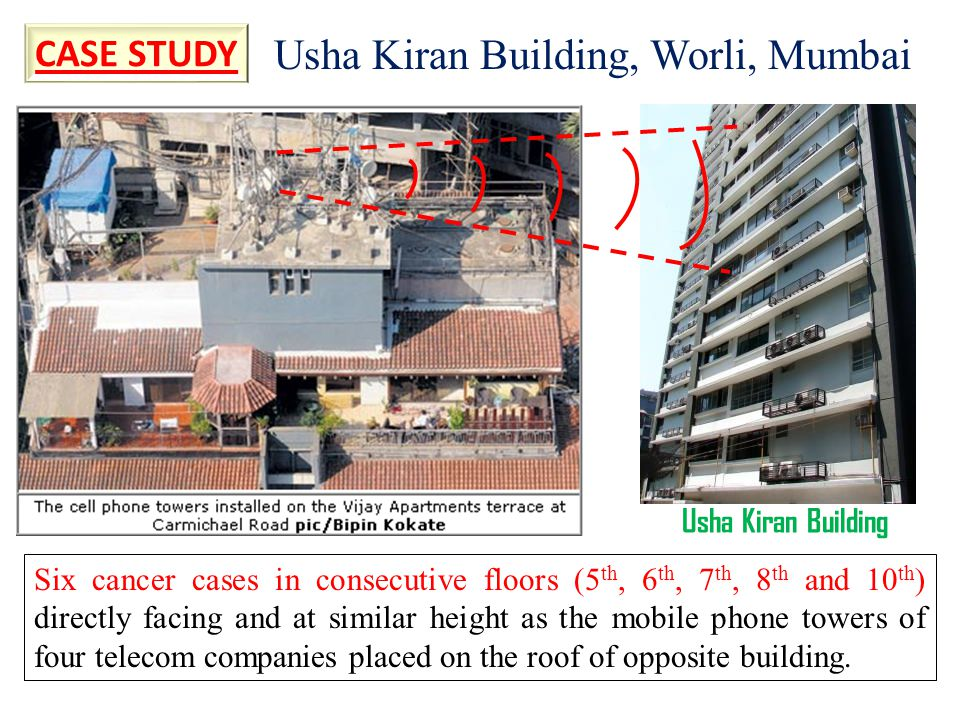Usha Kiran Building, Worli, Mumbai Six cancer cases in consecutive floors (5 th, 6 th, 7 th, 8 th and 10 th ) directly facing and at similar height as the mobile phone towers of four telecom companies placed on the roof of opposite building.