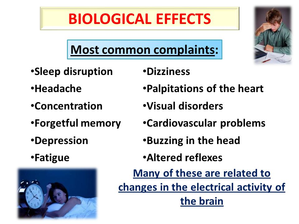 Most common complaints: Sleep disruption Headache Concentration Forgetful memory Depression Fatigue Many of these are related to changes in the electrical activity of the brain Dizziness Palpitations of the heart Visual disorders Cardiovascular problems Buzzing in the head Altered reflexes BIOLOGICAL EFFECTS