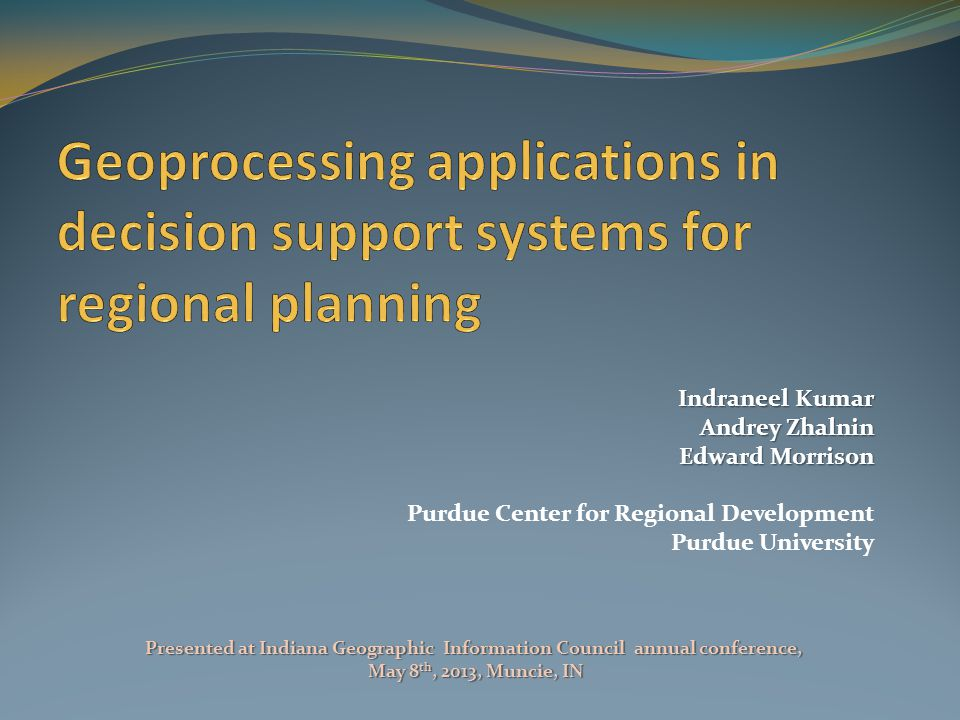 Indraneel Kumar Andrey Zhalnin Edward Morrison Purdue Center for Regional Development Purdue University Presented at Indiana Geographic Information Council annual conference, May 8 th, 2013, Muncie, IN