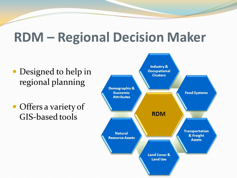 RDM – Regional Decision Maker Designed to help in regional planning Offers a variety of GIS-based tools RDM Industry & Occupational Clusters Food Syst