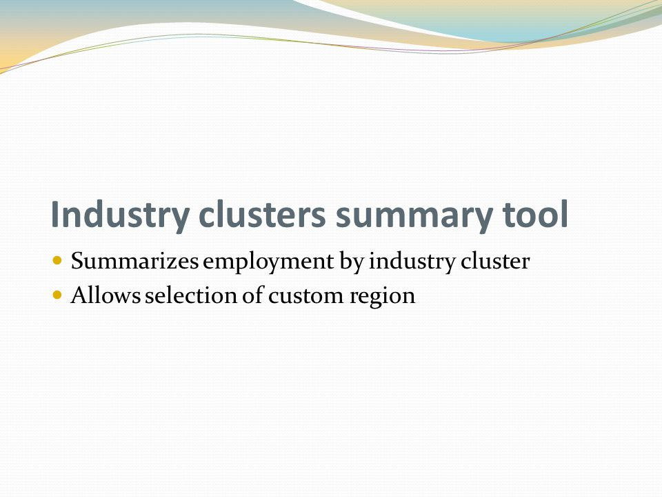 Industry clusters summary tool Summarizes employment by industry cluster Allows selection of custom region