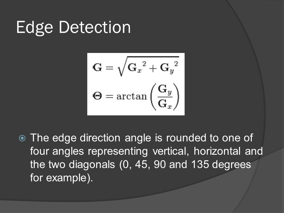 Edge Detection  The edge direction angle is rounded to one of four angles representing vertical, horizontal and the two diagonals (0, 45, 90 and 135