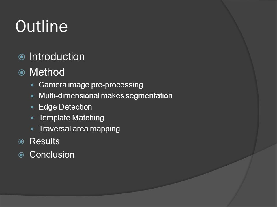 Outline  Introduction  Method Camera image pre-processing Multi-dimensional makes segmentation Edge Detection Template Matching Traversal area mappi