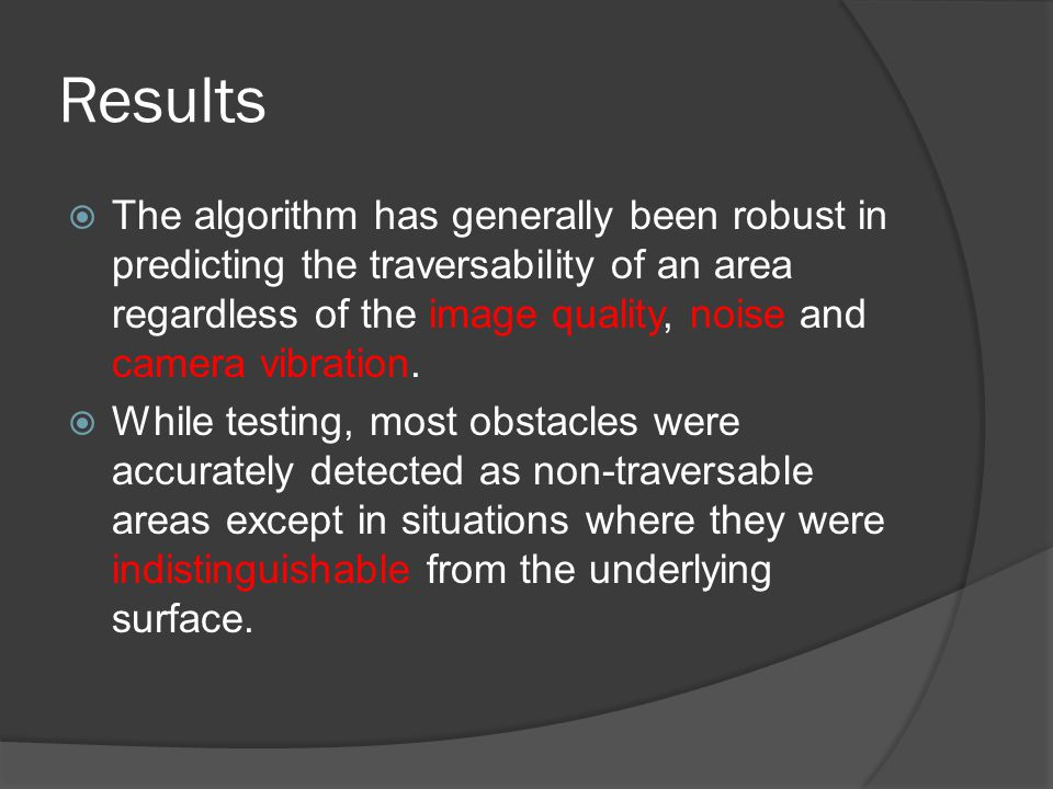 Results  The algorithm has generally been robust in predicting the traversability of an area regardless of the image quality, noise and camera vibrat