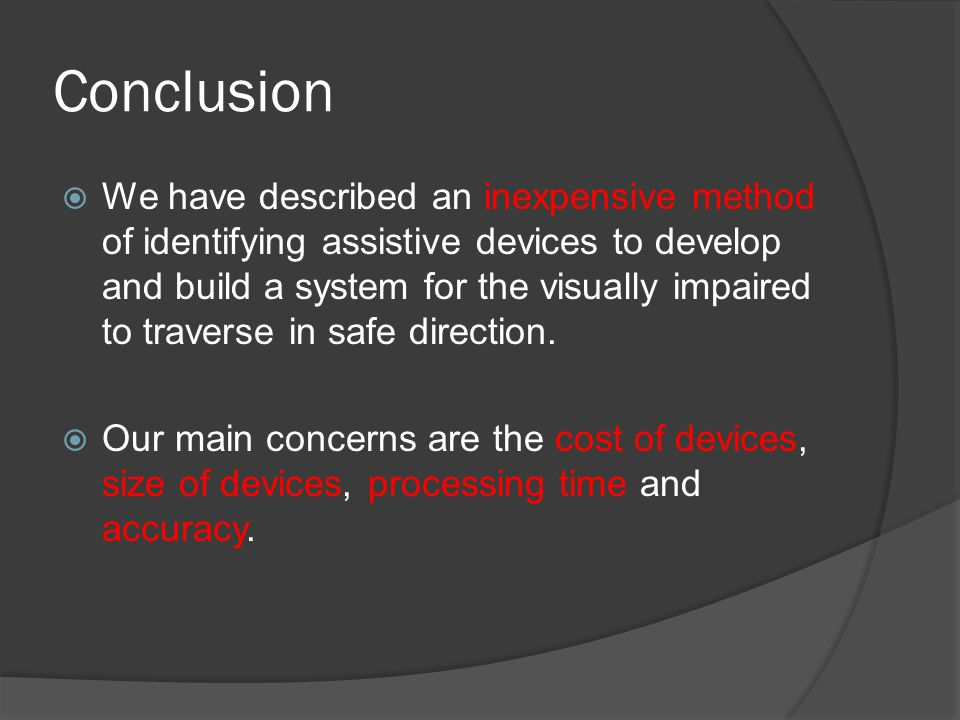 Conclusion  We have described an inexpensive method of identifying assistive devices to develop and build a system for the visually impaired to trave