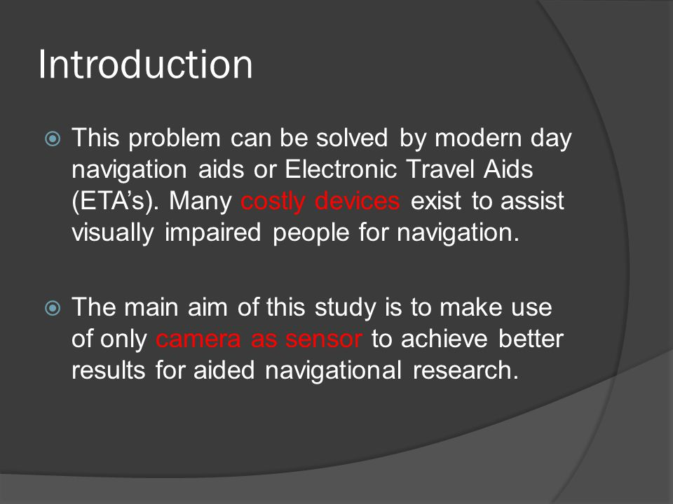 Introduction  This problem can be solved by modern day navigation aids or Electronic Travel Aids (ETA's). Many costly devices exist to assist visuall