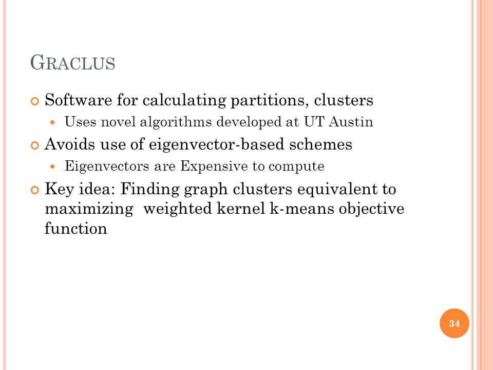 G RACLUS Software for calculating partitions, clusters Uses novel algorithms developed at UT Austin Avoids use of eigenvector-based schemes Eigenvectors are Expensive to compute Key idea: Finding graph clusters equivalent to maximizing weighted kernel k-means objective function 34