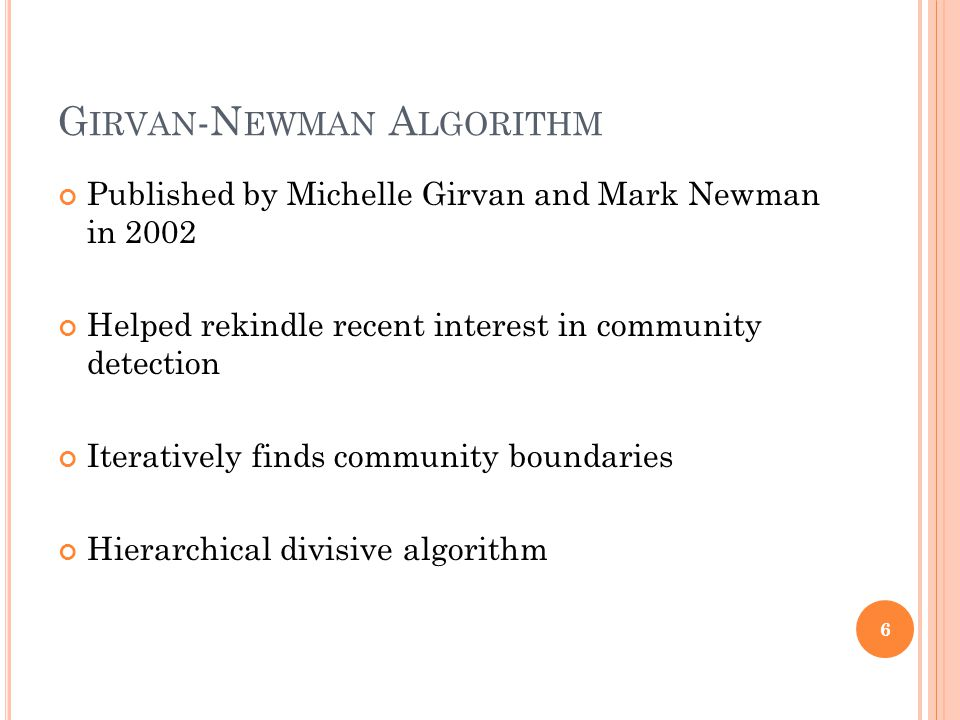 G IRVAN -N EWMAN A LGORITHM Published by Michelle Girvan and Mark Newman in 2002 Helped rekindle recent interest in community detection Iteratively fi