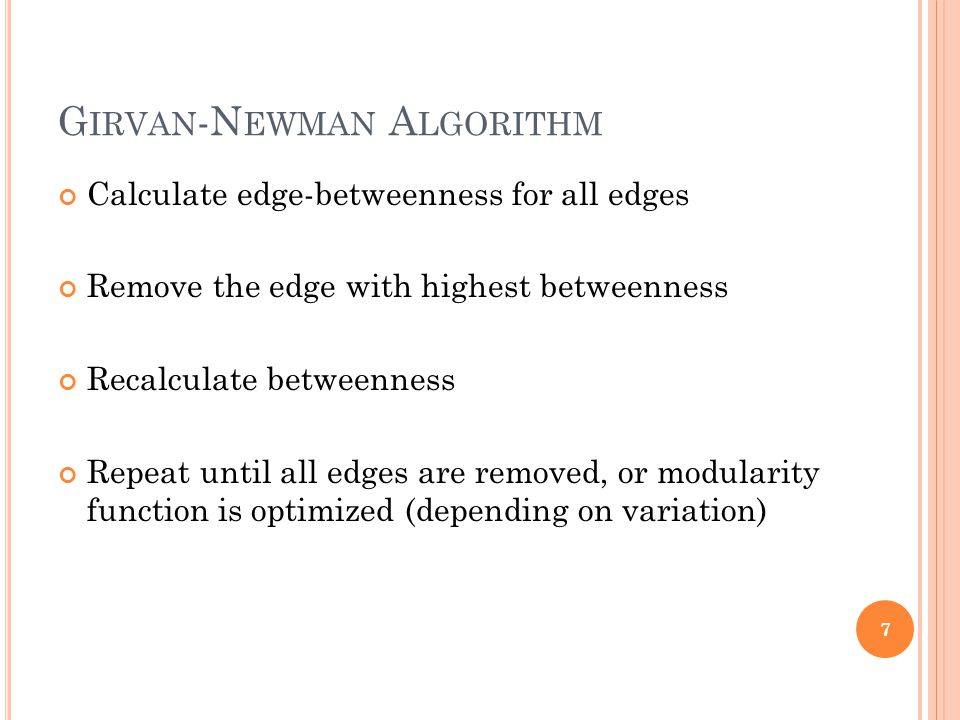 G IRVAN -N EWMAN A LGORITHM Calculate edge-betweenness for all edges Remove the edge with highest betweenness Recalculate betweenness Repeat until all edges are removed, or modularity function is optimized (depending on variation) 7