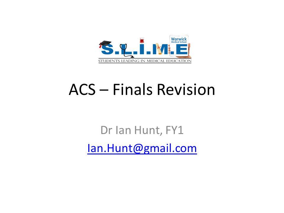 ACS – Finals Revision Dr Ian Hunt, FY1 Ian.Hunt@gmail.com