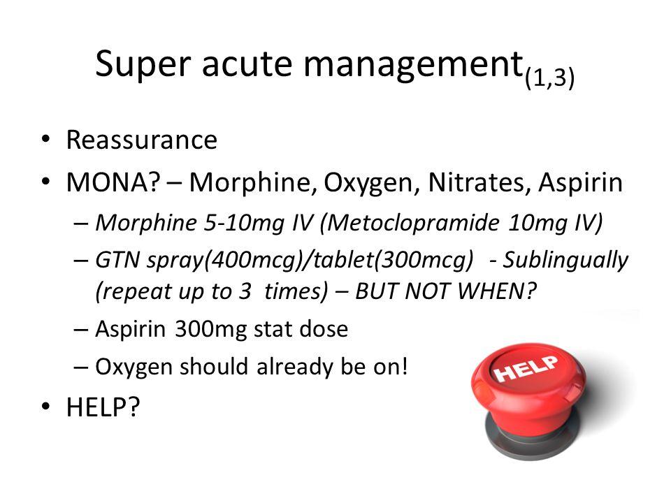 Super acute management (1,3) Reassurance MONA? – Morphine, Oxygen, Nitrates, Aspirin – Morphine 5-10mg IV (Metoclopramide 10mg IV) – GTN spray(400mcg)