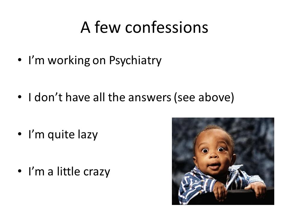 A few confessions I'm working on Psychiatry I don't have all the answers (see above) I'm quite lazy I'm a little crazy