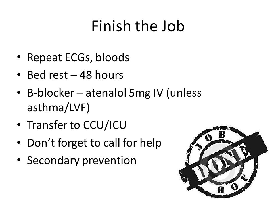 Finish the Job Repeat ECGs, bloods Bed rest – 48 hours B-blocker – atenalol 5mg IV (unless asthma/LVF) Transfer to CCU/ICU Don't forget to call for help Secondary prevention