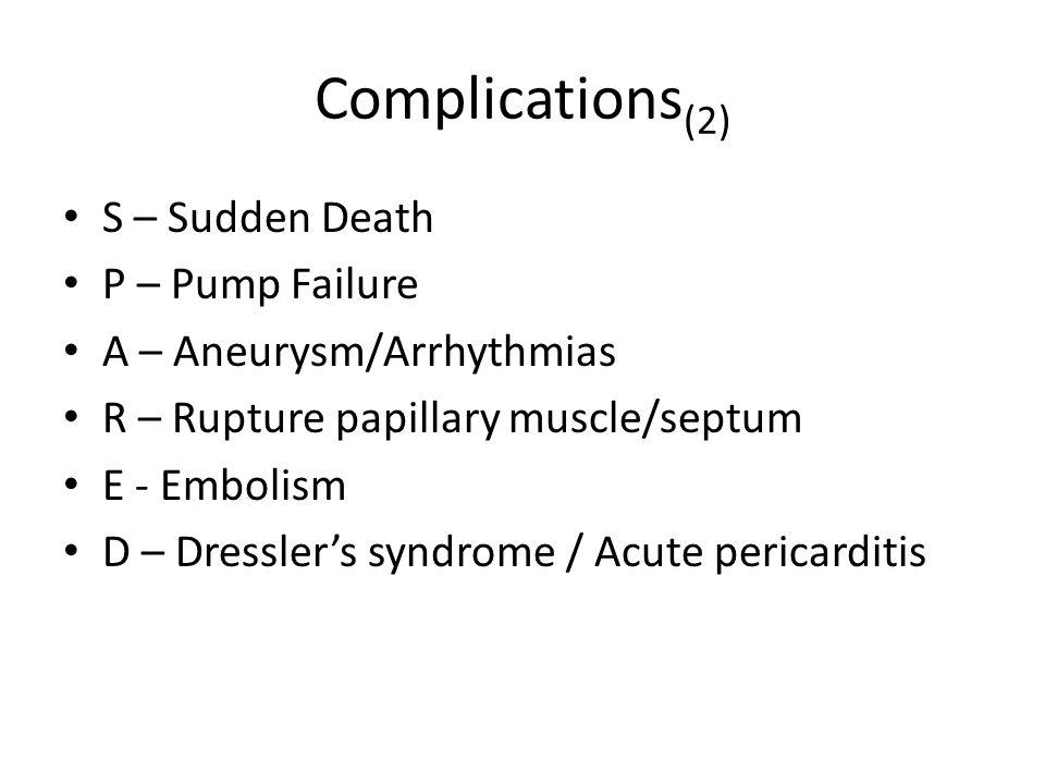 Complications (2) S – Sudden Death P – Pump Failure A – Aneurysm/Arrhythmias R – Rupture papillary muscle/septum E - Embolism D – Dressler's syndrome