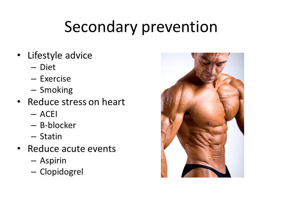 Secondary prevention Lifestyle advice – Diet – Exercise – Smoking Reduce stress on heart – ACEI – B-blocker – Statin Reduce acute events – Aspirin – Clopidogrel