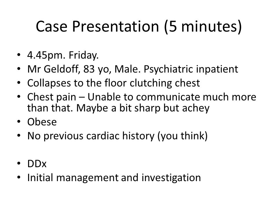 Case Presentation (5 minutes) 4.45pm. Friday. Mr Geldoff, 83 yo, Male. Psychiatric inpatient Collapses to the floor clutching chest Chest pain – Unabl